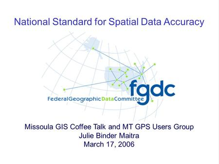 1 National Standard for Spatial Data Accuracy Missoula GIS Coffee Talk and MT GPS Users Group Julie Binder Maitra March 17, 2006.