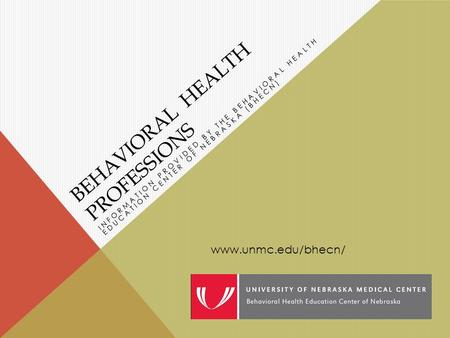 BEHAVIORAL HEALTH PROFESSIONS INFORMATION PROVIDED BY THE BEHAVIORAL HEALTH EDUCATION CENTER OF NEBRASKA (BHECN) www.unmc.edu/bhecn/