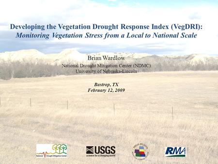 Developing the Vegetation Drought Response Index (VegDRI): Monitoring Vegetation Stress from a Local to National Scale Brian Wardlow National Drought Mitigation.