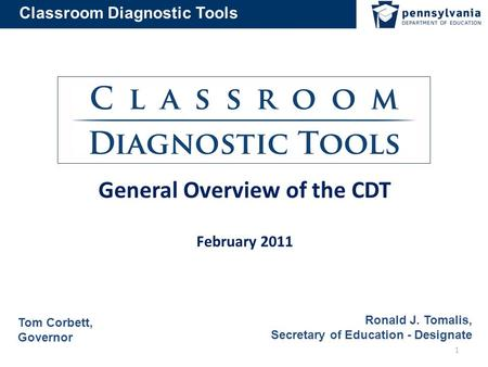 Classroom Diagnostic Tools General Overview of the CDT February 2011 Tom Corbett, Governor 1 Ronald J. Tomalis, Secretary of Education - Designate.
