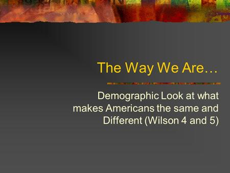 The Way We Are… Demographic Look at what makes Americans the same and Different (Wilson 4 and 5)