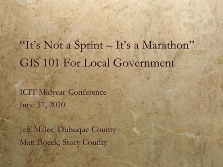 """It's Not a Sprint – It's a Marathon"" GIS 101 For Local Government ICIT Midyear Conference June 17, 2010 Jeff Miller, Dubuque County Matt Boeck, Story."