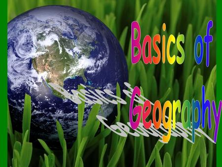 "Basics of Geography - * word Geography – comes from the Greek word geographia which means to ""describe the earth"""