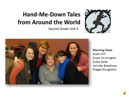 Hand-Me-Down Tales from Around the World Second Grade Unit 5 Planning Team Susan Hill Susan Huntington Sukey Dake Jennifer Bradshaw Megan Dougherty.