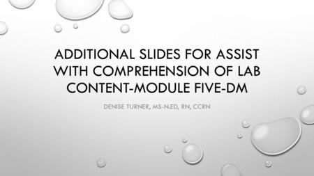 ADDITIONAL SLIDES FOR ASSIST WITH COMPREHENSION OF LAB CONTENT-MODULE FIVE-DM DENISE TURNER, MS-N.ED, RN, CCRN.