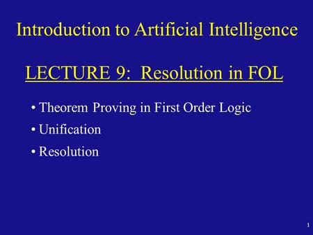 1 Introduction to Artificial Intelligence LECTURE 9: Resolution in FOL Theorem Proving in First Order Logic Unification Resolution.