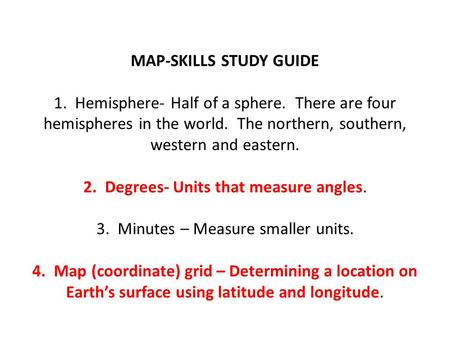 MAP-SKILLS STUDY GUIDE 1. Hemisphere- Half of a sphere. There are four hemispheres in the world. The northern, southern, western and eastern. 2. Degrees-