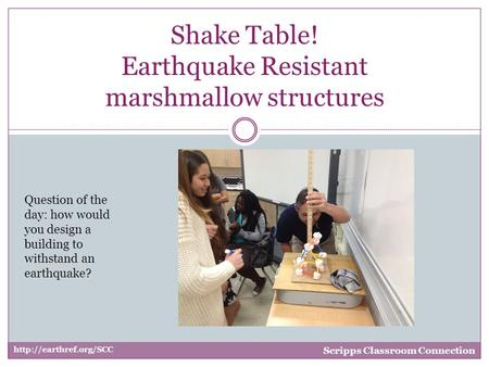 Shake Table! Earthquake Resistant marshmallow structures  Scripps Classroom Connection Question of the day: how would you design.