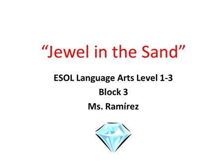 """Jewel in the Sand"" ESOL Language Arts Level 1-3 Block 3 Ms. Ramírez."