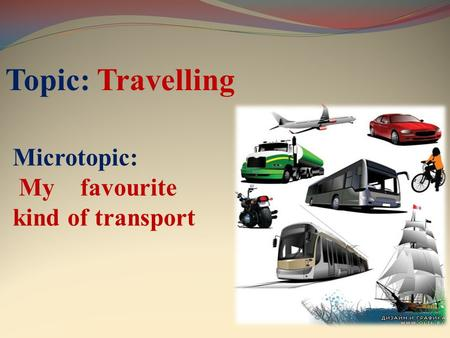 Topic: Travelling Microtopic: My favourite kind of transport.