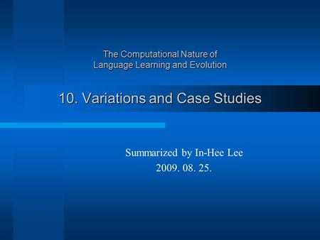 The Computational Nature of Language Learning and Evolution 10. Variations and Case Studies Summarized by In-Hee Lee 2009. 08. 25.