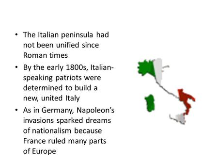 The Italian peninsula had not been unified since Roman times By the early 1800s, Italian- speaking patriots were determined to build a new, united Italy.