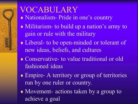 VOCABULARY  Nationalism- Pride in one's country  Militarism- to build up a nation's army to gain or rule with the military  Liberal- to be open-minded.