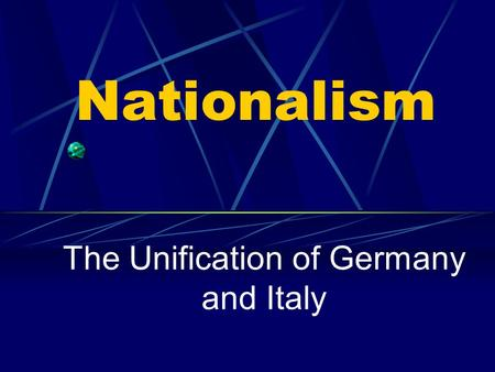 Nationalism The Unification of Germany and Italy.