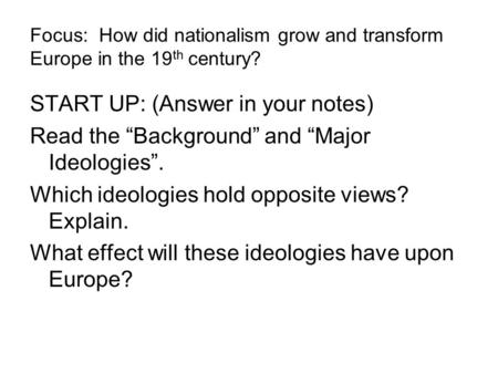 "Focus: How did nationalism grow and transform Europe in the 19 th century? START UP: (Answer in your notes) Read the ""Background"" and ""Major Ideologies""."