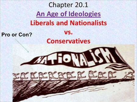 Chapter 20.1 An Age of Ideologies Liberals and Nationalists vs. Conservatives Pro or Con?