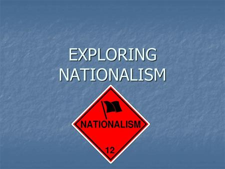 EXPLORING NATIONALISM. Focus Questions To what extent should nation be the foundation of identity? To what extent should nation be the foundation of identity?