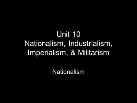 Unit 10 Nationalism, Industrialism, Imperialism, & Militarism Nationalism.