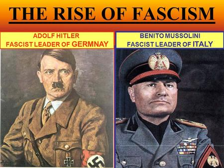 THE RISE OF FASCISM ADOLF HITLER FASCIST LEADER OF GERMNAY BENITO MUSSOLINI FASCIST LEADER OF ITALY.