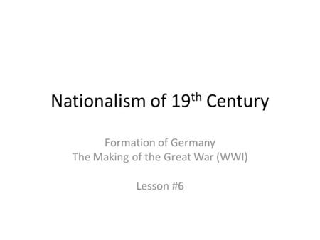 Nationalism of 19 th Century Formation of Germany The Making of the Great War (WWI) Lesson #6.