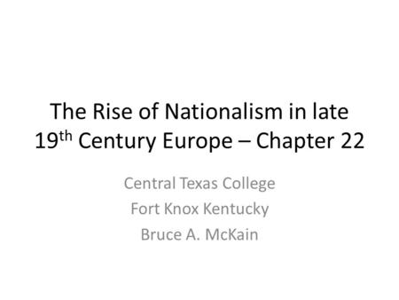 The Rise of Nationalism in late 19 th Century Europe – Chapter 22 Central Texas College Fort Knox Kentucky Bruce A. McKain.