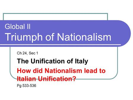 Global II Triumph of Nationalism Ch 24, Sec 1 The Unification of Italy How did Nationalism lead to Italian Unification? Pg 533-536.