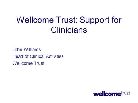 Wellcome Trust: Support for Clinicians John Williams Head of Clinical Activities Wellcome Trust.