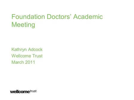 Foundation Doctors' Academic Meeting Kathryn Adcock Wellcome Trust March 2011.