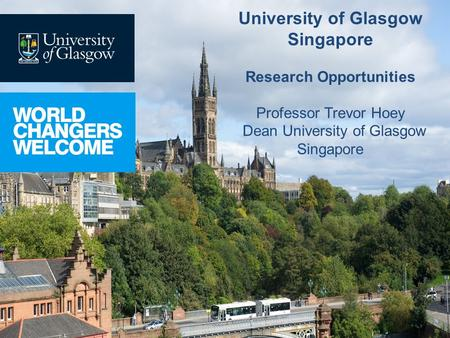 University of Glasgow Singapore Research Opportunities Professor Trevor Hoey Dean University of Glasgow Singapore.
