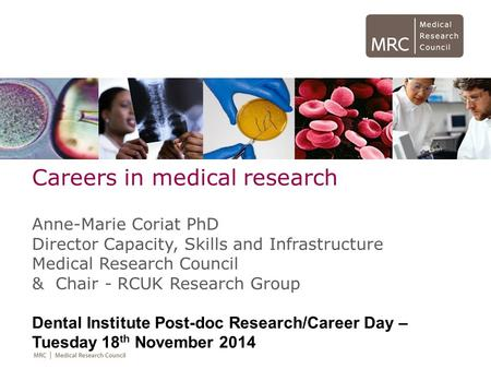 Careers in medical research Anne-Marie Coriat PhD Director Capacity, Skills and Infrastructure Medical Research Council & Chair - RCUK Research Group Dental.