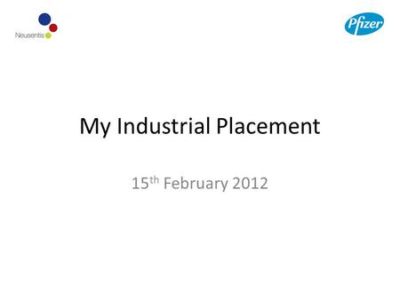 My Industrial Placement 15 th February 2012. Where I work Company: Pfizer Pfizer is the world's largest research-based pharmaceutical company Division: