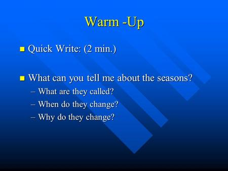 Warm -Up Quick Write: (2 min.) Quick Write: (2 min.) What can you tell me about the seasons? What can you tell me about the seasons? –What are they called?