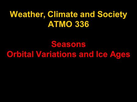 Weather, Climate and Society ATMO 336 Seasons Orbital Variations and Ice Ages.