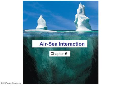 © 2014 Pearson Education, Inc. Chapter 6 Air-Sea Interaction.