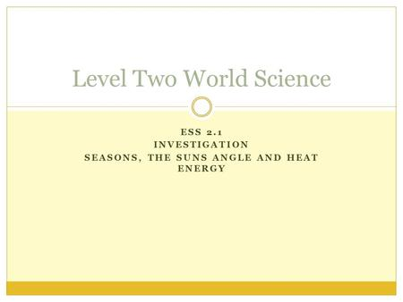 ESS 2.1 INVESTIGATION SEASONS, THE SUNS ANGLE AND HEAT ENERGY Level Two World Science.