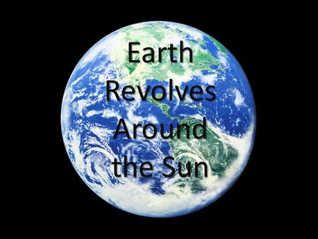 Earth Revolves Around the Sun. Earth's Revolution Earth revolves around the sun in an elliptical orbit or path once a year It takes Earth 365.25 days.