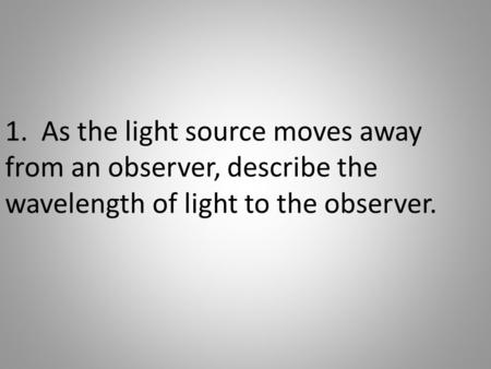 1. As the light source moves away from an observer, describe the wavelength of light to the observer.