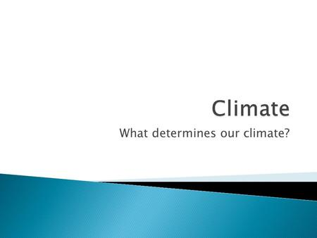 What determines our climate?.  Climate refers to the average yearly conditions of temperature and precipitation. ◦ Contrast with weather, the day-to-day.