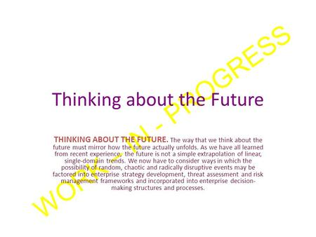 WORK – <strong>IN</strong> - PROGRESS Thinking about the Future THINKING ABOUT THE FUTURE. The way that we think about the future must mirror how the future actually unfolds.