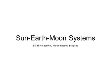 Sun-Earth-Moon Systems ES-3b – Seasons, Moon Phases, Eclipses.