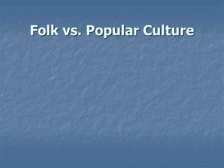 Folk vs. Popular Culture. What is folk culture? Culture that is passed on for generations Culture that is passed on for generations Traditionally practiced.
