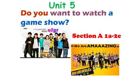 Do you want to watch a Unit 5 game show? Section A 1a-2c.
