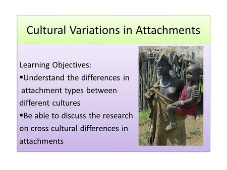 Cultural Variations in Attachments Learning Objectives:  Understand the differences in attachment types between different cultures  Be able to discuss.