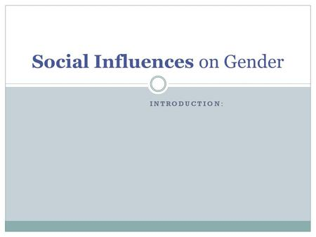Social Influences on Gender INTRODUCTION:. Two types of socializing 'forces' Informal socializing agents People in which close contact occurs:- Parents.