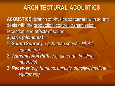 ARCHITECTURAL ACOUSTICS ACOUSTICS : branch of physics concerned with sound deals with the production, control, transmission, reception, and effects of.