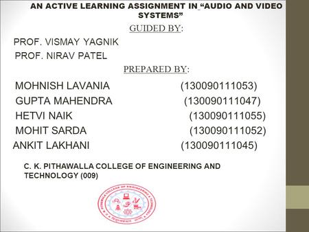 "AN ACTIVE LEARNING ASSIGNMENT IN ""AUDIO AND VIDEO SYSTEMS"" GUIDED BY : PROF. VISMAY YAGNIK PROF. NIRAV PATEL PREPARED BY : MOHNISH LAVANIA (130090111053)"