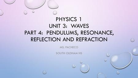 PHYSICS 1 UNIT 3: WAVES PART 4: PENDULUMS, RESONANCE, REFLECTION AND REFRACTION MS. PACHECO SOUTH OLDHAM HS.