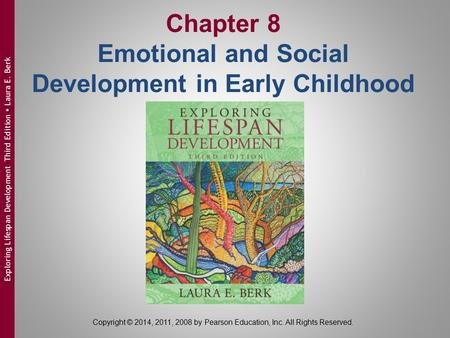 Chapter 8 Emotional and Social Development in Early Childhood Copyright © 2014, 2011, 2008 by Pearson Education, Inc. All Rights Reserved. Exploring Lifespan.