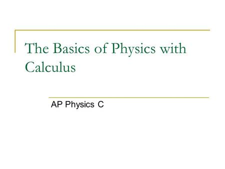 The Basics of Physics with Calculus AP Physics C.