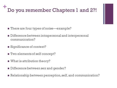 + Do you remember Chapters 1 and 2?! There are four types of noise—example? Difference between intrapersonal and interpersonal communication? Significance.